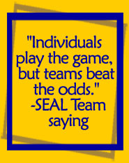 Individuals play the game, but teams beat the odds. - SEAL Team saying