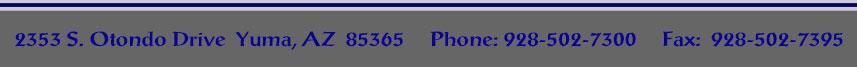 2353 S. Otondo Drive  Yuma, AZ  85365     Phone: 928-502-7300     Fax:  928-341-1700