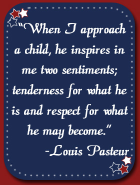 """When I approach a child, he inspires in me two sentiments; tenderness for what he is and respect for what he may become."" Louis Pasteur"