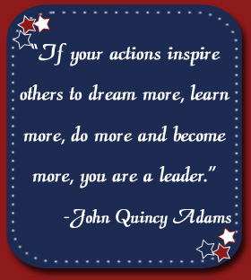 """If your actions inspire others to dream more, learn more, do more and become more, you are a leader."" John Quincy Adams"