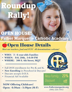 Roundup Rally! Open House - Father Marquette Catholic Academy - Meet our teachers, food, and fun! All denominations welcome! Who: 3-6 year olds families - When: Feb 28, 5-6:30 pm - Where: 500 S. 4th Sreet, MQT - Fall 2018 enrollment for Pre-K and K - Now enrolling in preschool & daycare! - Daycare accepts D.H.S. - Financial Aid Available - Now offering childcare! Open 6:30 am - 5:30 pm (M-F) - www.fathermarquette.org - (906) 226-7912