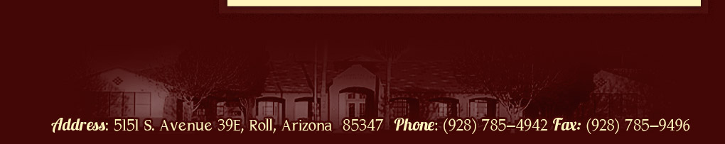 Address: 5151 S. Avenue 39E, Roll, Arizona  85347  Phone: (928) 785-4942 Fax: (928) 785-9496