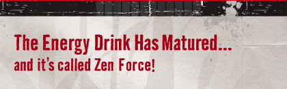 The Energy Drink Has Matured...and it's called Zen Force!
