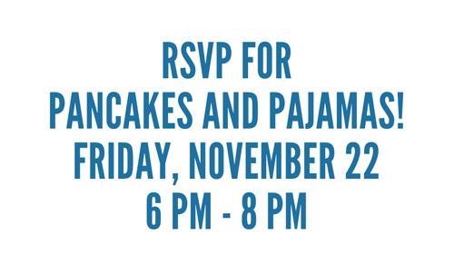 RSVP for Pancakes and Pajamas! Friday, November 22 6PM-8PM