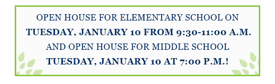 Open House for Elementary School on January 10th, 9:30-11:00am and Open House for Middle School on January 10th at 7:00pm.
