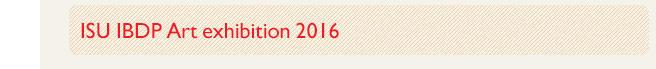 ISU IBDP Art exhibition 2016