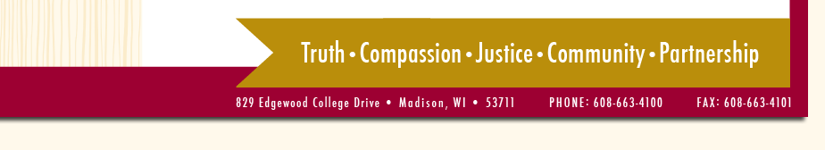 Truth • Compassion • Justice • Community • Partnership | 829 Edgewood College Drive • Madison, WI • 53711 | Phone: 608-663-4100 | Fax: 608-663-4101