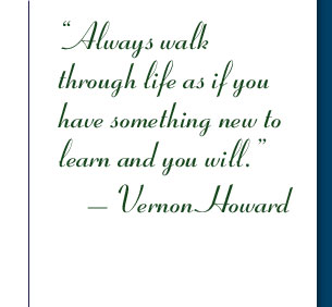 Always walk through life as if you have something new to learn and you will