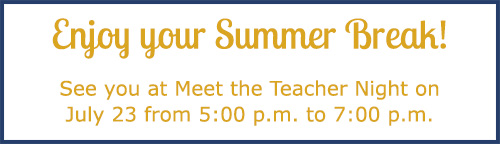 Enjoy your Summer Break! See you at Meet the Teacher Night on July 23 from 5:00 p.m. to 7:00 p.m.