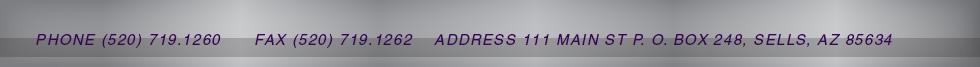 PHONE (520) 383.6746  | FAX (520) 719.1262 | ADDRESS 111 MAIN ST P. O. BOX 248, SELLS, AZ 85634