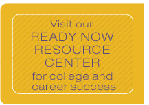 Visit our ready now resource center for college and career success