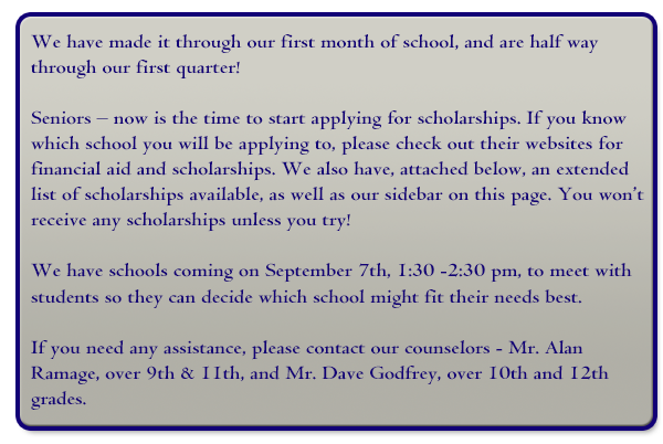 Seniors – now is the time to start applying for scholarships. If you know which school you will be applying to, please check out their websites for financial aid and scholarships.