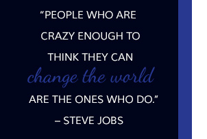People who are crazy enough to think they can change the world are the ones who do. -Steve Jobs
