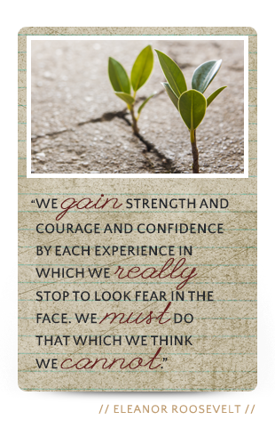 We gain strength and courage and confidence by each experience...