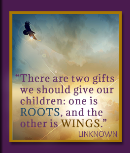 There are two things we should give our children, one is roots and the other is wings.