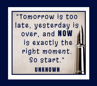 """Tomorrow is too late; yesterday is over; and NOW is exactly the right moment. So start."""