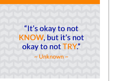 It's okay to not know, but its not okay to not try.